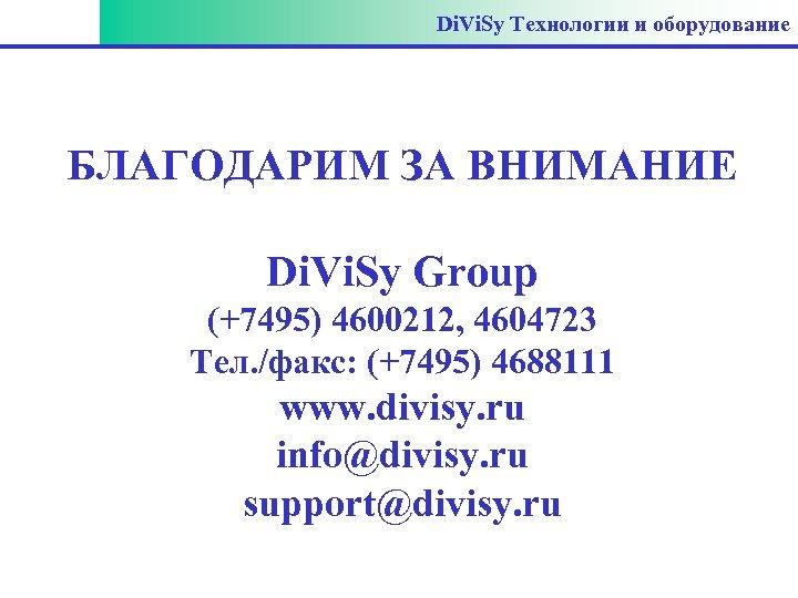 Di. Vi. Sy Технологии и оборудование БЛАГОДАРИМ ЗА ВНИМАНИЕ Di. Vi. Sy Group (+7495)