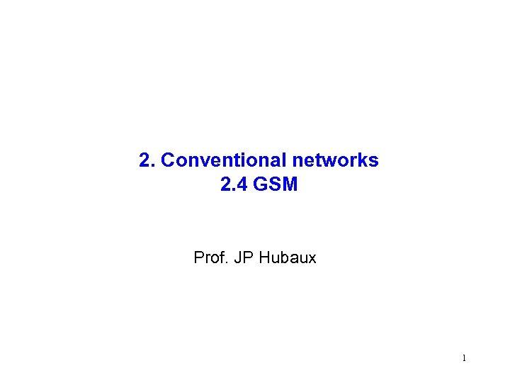 2. Conventional networks 2. 4 GSM Prof. JP Hubaux 1