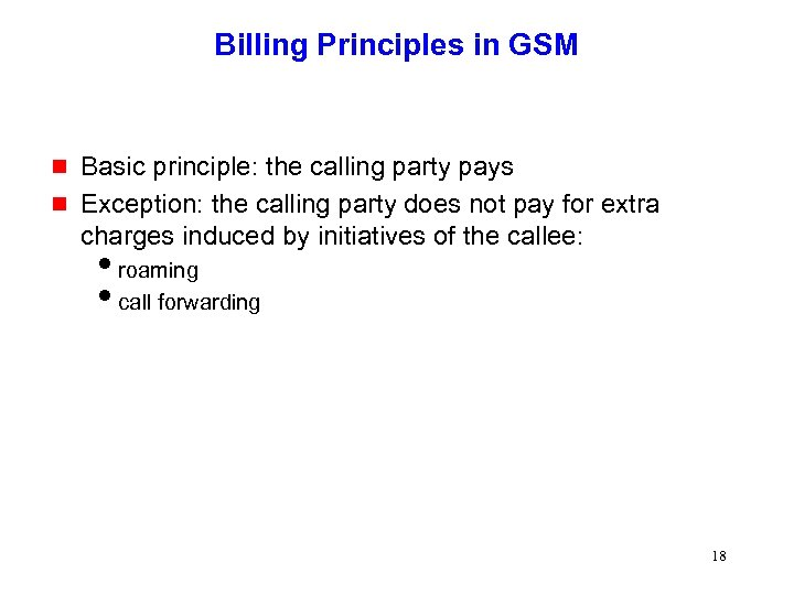 Billing Principles in GSM g g Basic principle: the calling party pays Exception: the
