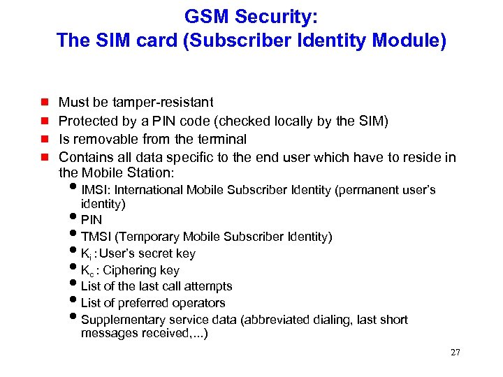 GSM Security: The SIM card (Subscriber Identity Module) g g Must be tamper-resistant Protected