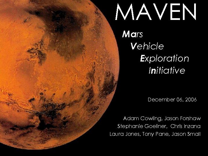 MAVEN Mars Vehicle Exploration Initiative December 06, 2006 Adam Cowling, Jason Forshaw Stephanie Goellner,