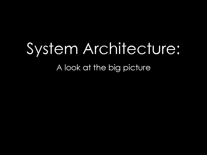 System Architecture: A look at the big picture