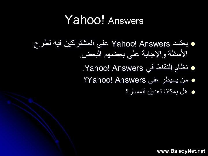 Yahoo! Answers l ﻳﻌﺘﻤﺪ Yahoo! Answers ﻋﻠﻰ ﺍﻟﻤﺸﺘﺮﻛﻴﻦ ﻓﻴﻪ ﻟﻄﺮﺡ ﺍﻷﺴﺌﻠﺔ ﻭﺍﻹﺟﺎﺑﺔ ﻋﻠﻰ