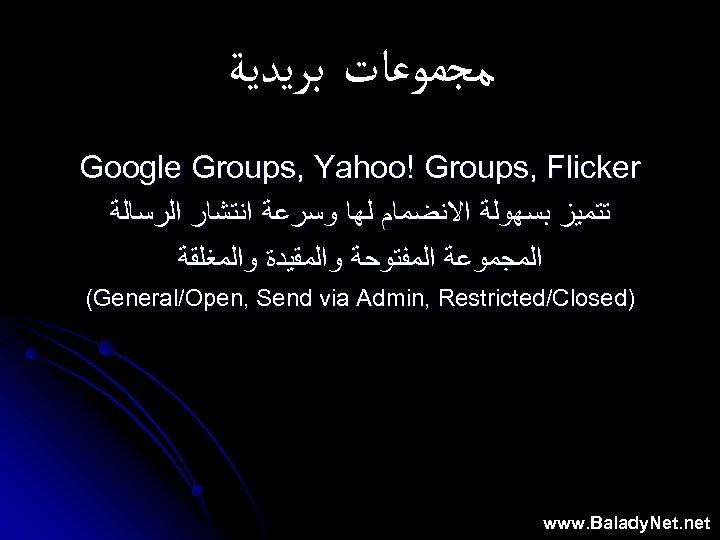ﻣﺠﻤﻮﻋﺎﺕ ﺑﺮﻳﺪﻳﺔ Google Groups, Yahoo! Groups, Flicker ﺗﺘﻤﻴﺰ ﺑﺴﻬﻮﻟﺔ ﺍﻻﻧﻀﻤﺎﻡ ﻟﻬﺎ ﻭﺳﺮﻋﺔ ﺍﻧﺘﺸﺎﺭ