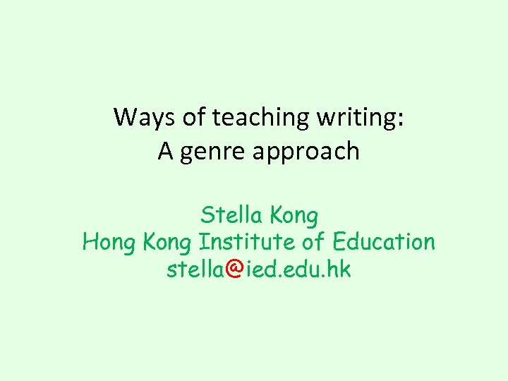 Ways of teaching writing: A genre approach Stella Kong Hong Kong Institute of Education