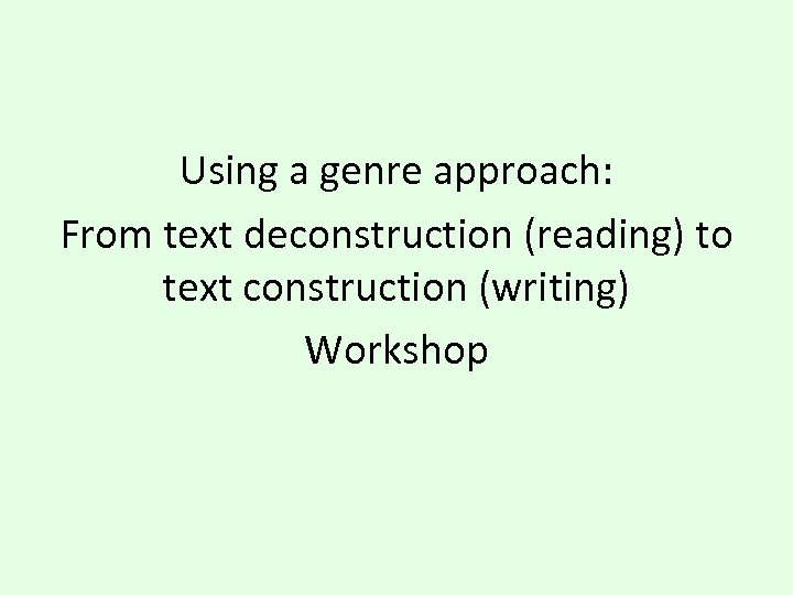 Using a genre approach: From text deconstruction (reading) to text construction (writing) Workshop