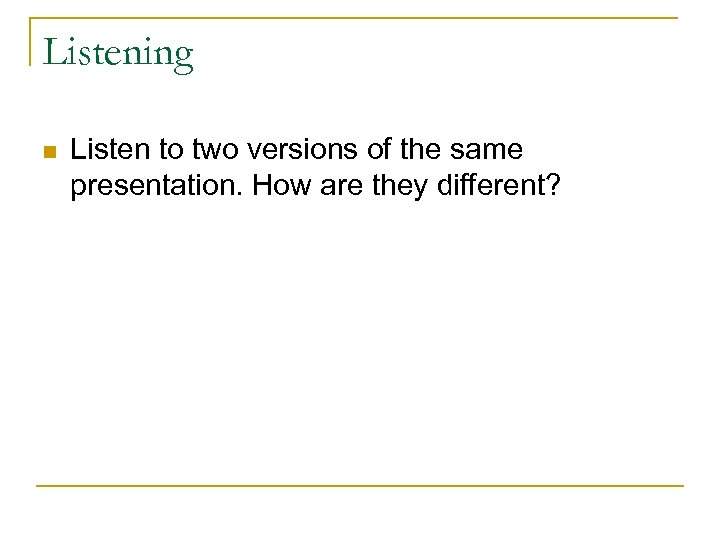 Listening n Listen to two versions of the same presentation. How are they different?