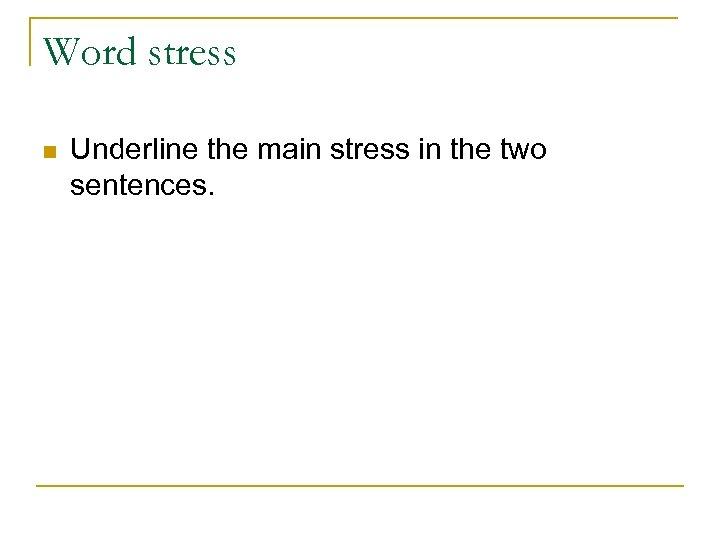 Word stress n Underline the main stress in the two sentences.