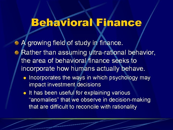 Behavioral Finance A growing field of study in finance. Rather than assuming ultra-rational behavior,