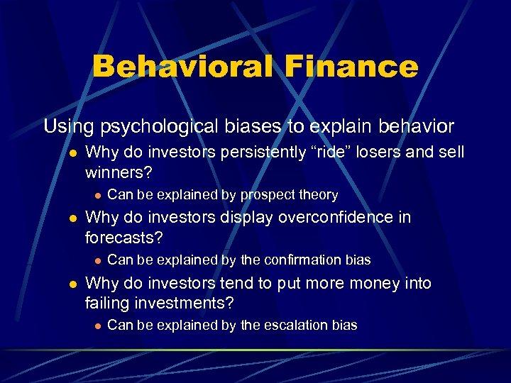 "Behavioral Finance Using psychological biases to explain behavior l Why do investors persistently ""ride"""