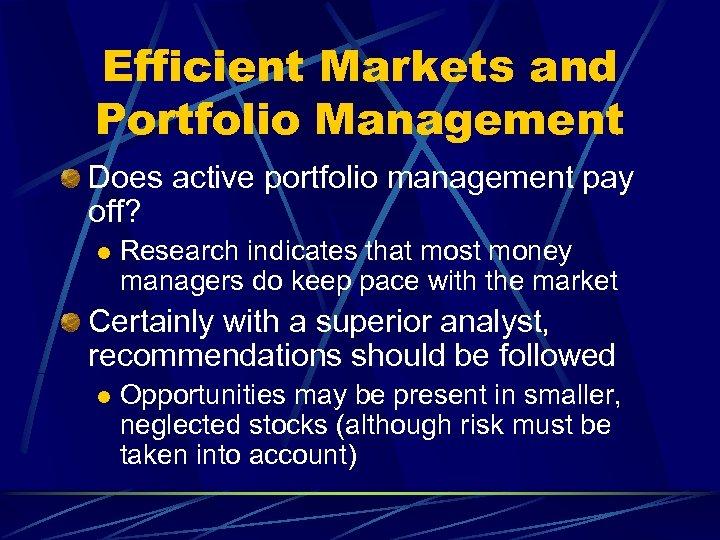 Efficient Markets and Portfolio Management Does active portfolio management pay off? l Research indicates