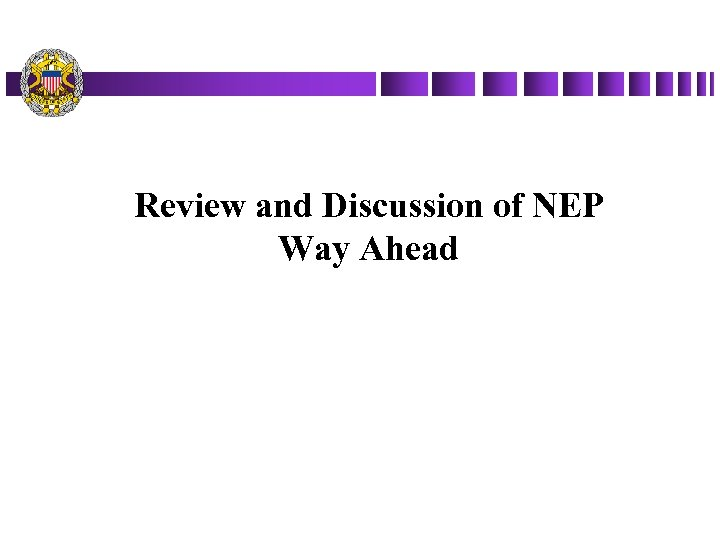 Review and Discussion of NEP Way Ahead