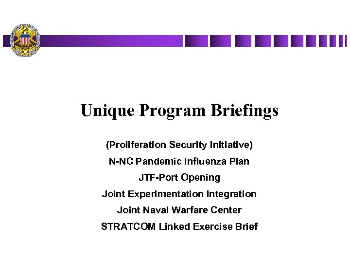 Unique Program Briefings (Proliferation Security Initiative) N-NC Pandemic Influenza Plan JTF-Port Opening Joint Experimentation