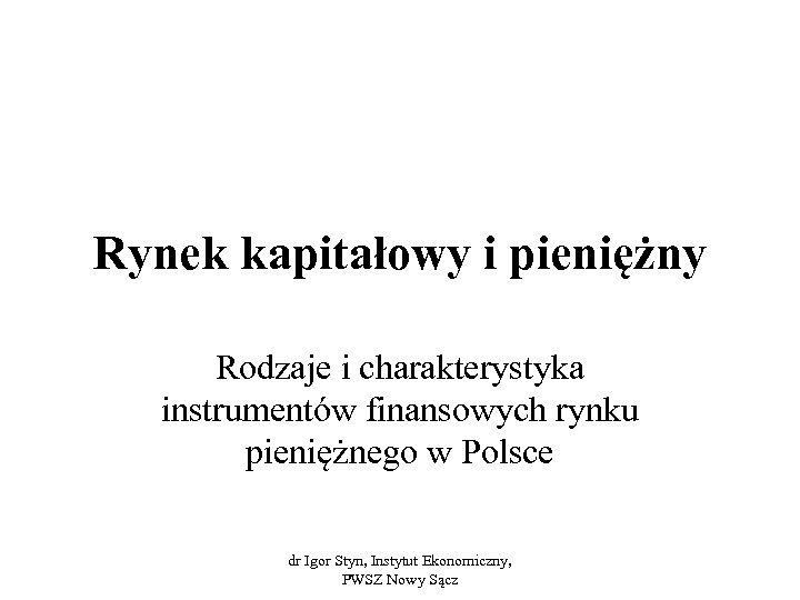 Rynek kapitałowy i pieniężny Rodzaje i charakterystyka instrumentów finansowych rynku pieniężnego w Polsce dr