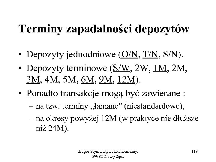 Terminy zapadalności depozytów • Depozyty jednodniowe (O/N, T/N, S/N). • Depozyty terminowe (S/W, 2