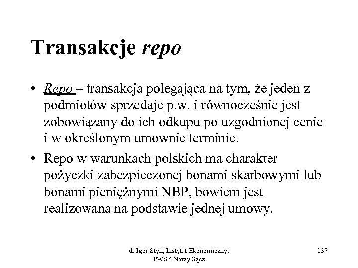 Transakcje repo • Repo – transakcja polegająca na tym, że jeden z podmiotów sprzedaje
