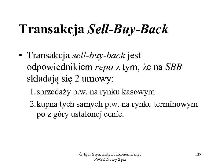 Transakcja Sell-Buy-Back • Transakcja sell-buy-back jest odpowiednikiem repo z tym, że na SBB składają