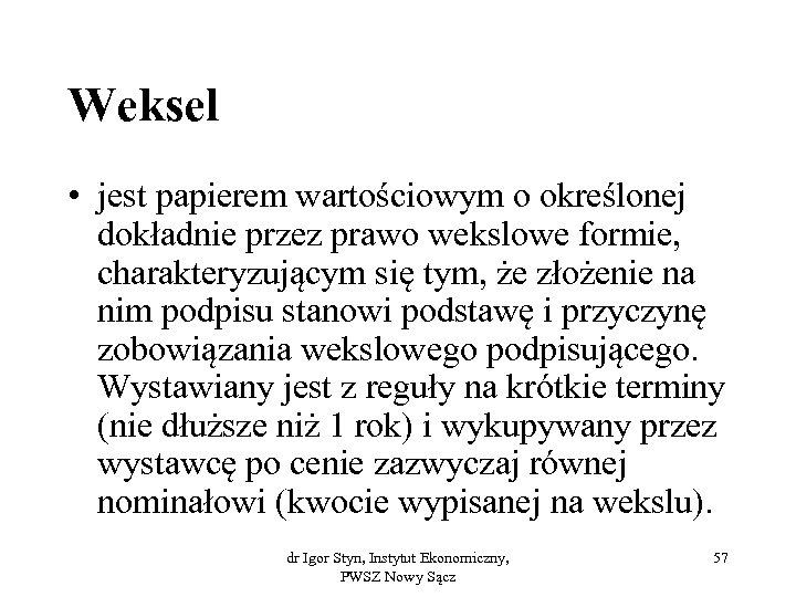 Weksel • jest papierem wartościowym o określonej dokładnie przez prawo wekslowe formie, charakteryzującym się