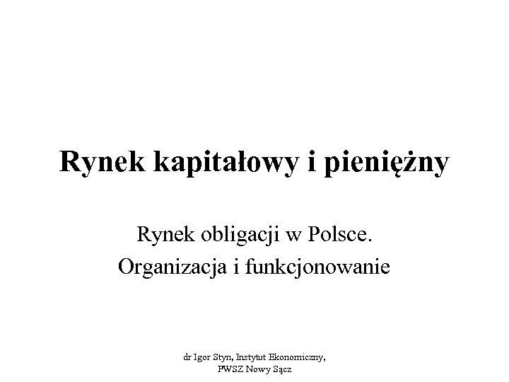 Rynek kapitałowy i pieniężny Rynek obligacji w Polsce. Organizacja i funkcjonowanie dr Igor Styn,