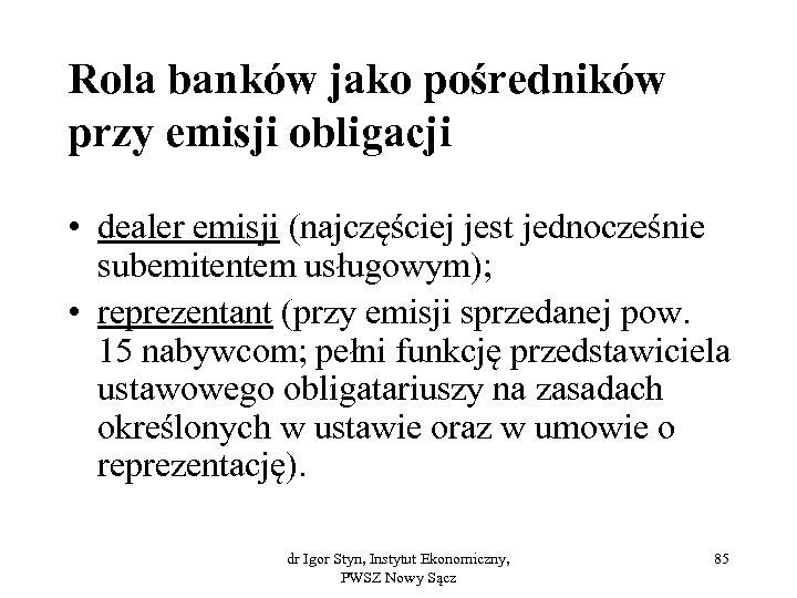 Rola banków jako pośredników przy emisji obligacji • dealer emisji (najczęściej jest jednocześnie subemitentem