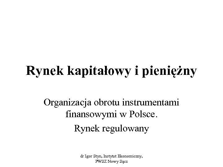 Rynek kapitałowy i pieniężny Organizacja obrotu instrumentami finansowymi w Polsce. Rynek regulowany dr Igor