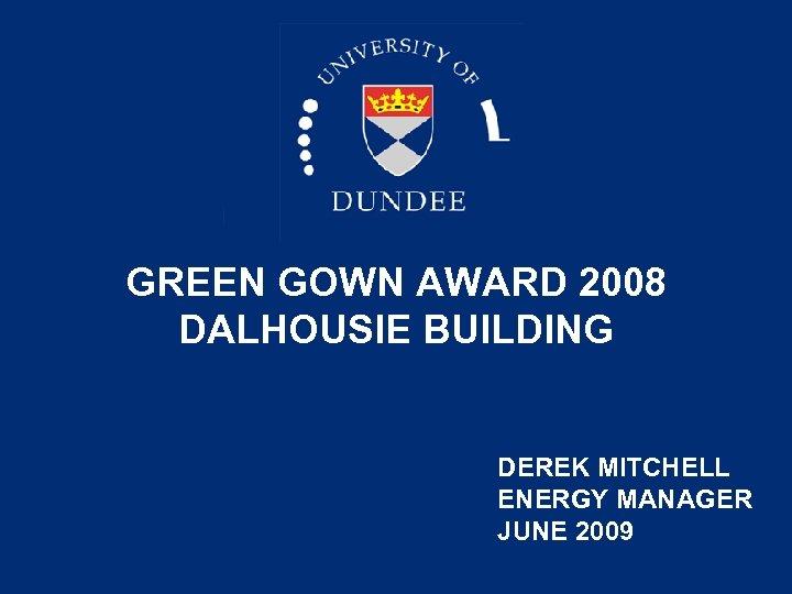 GREEN GOWN AWARD 2008 DALHOUSIE BUILDING DEREK MITCHELL ENERGY MANAGER JUNE 2009
