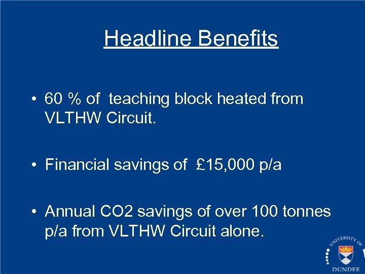 Headline Benefits • 60 % of teaching block heated from VLTHW Circuit. • Financial