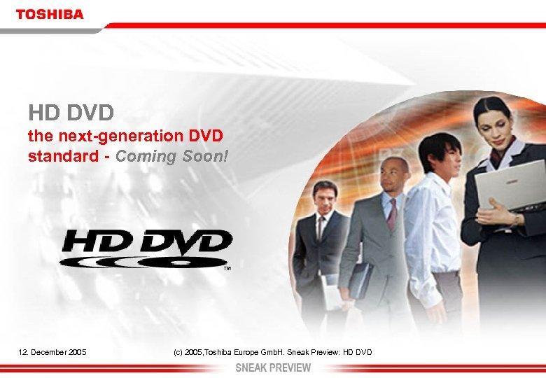 HD DVD the next-generation DVD standard - Coming Soon! 12. December 2005 (c) 2005,