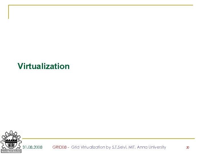 Virtualization 31. 08. 2008 GRID 08 - Grid Virtualization by S. T. Selvi, MIT,