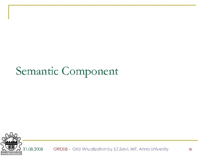 Semantic Component 31. 08. 2008 GRID 08 - Grid Virtualization by S. T. Selvi,