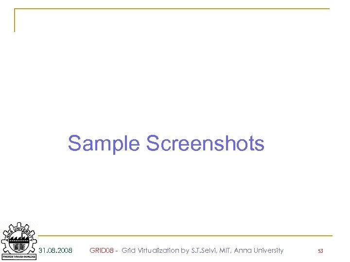 Sample Screenshots 31. 08. 2008 GRID 08 - Grid Virtualization by S. T. Selvi,