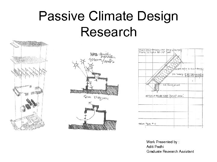 Passive Climate Design Research Work Presented by : Aditi Padhi Graduate Research Assistant