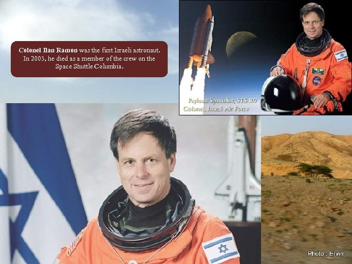 Colonel Ilan Ramon was the first Israeli astronaut. In 2003, he died as a