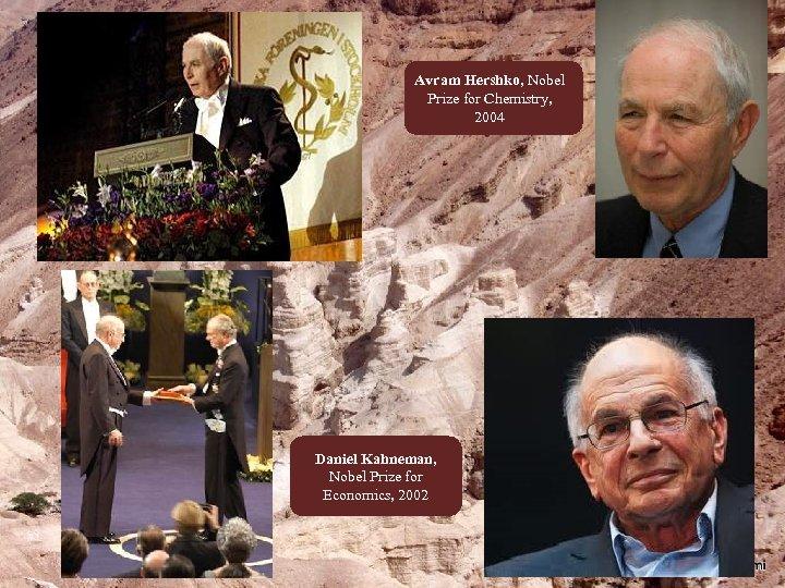 Avram Hershko, Nobel Prize for Chemistry, 2004 Daniel Kahneman, Nobel Prize for Economics, 2002