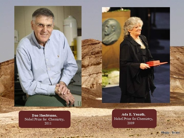 Dan Shechtman, Nobel Prize for Chemistry, 2011 Ada E. Yonath, Nobel Prize for Chemistry,