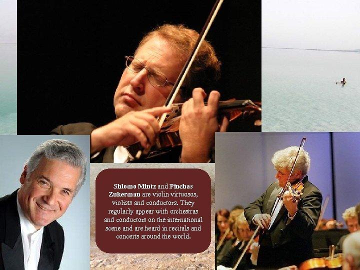 Shlomo Mintz and Pinchas Zukerman are violin virtuosos, violists and conductors. They regularly appear