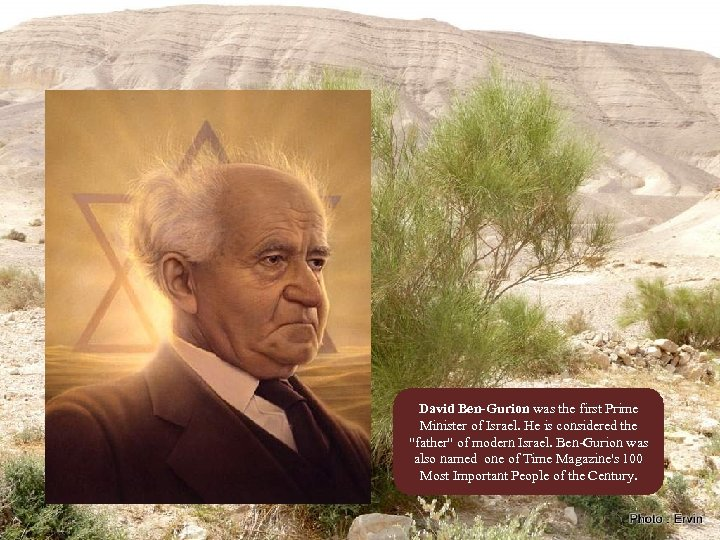 David Ben-Gurion was the first Prime Minister of Israel. He is considered the
