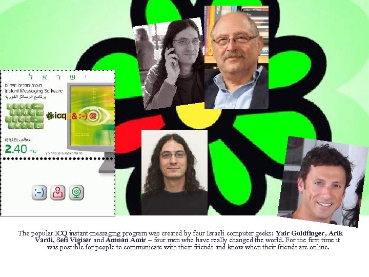 The popular ICQ instant-messaging program was created by four Israeli computer geeks: Yair Goldfinger,
