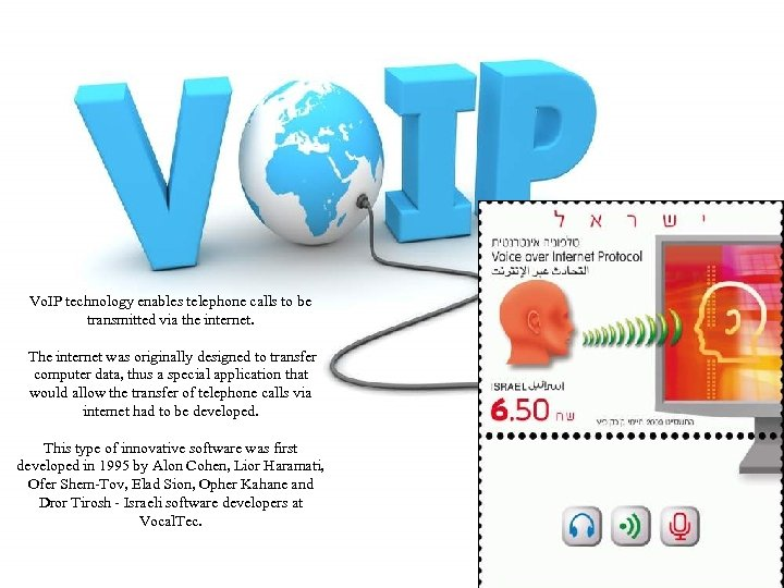 Vo. IP technology enables telephone calls to be transmitted via the internet. The internet