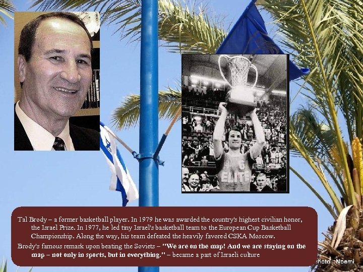 Tal Brody – a former basketball player. In 1979 he was awarded the country's