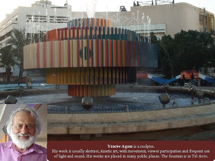 Yaacov Agam is a sculptor. His work is usually abstract, kinetic art, with movement,