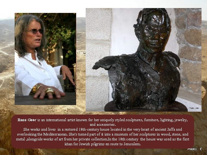 Ilana Goor is an international artist known for her uniquely styled sculptures, furniture, lighting,