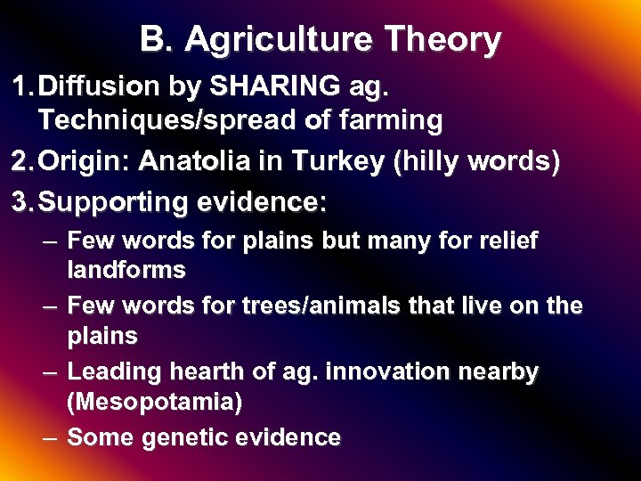 B. Agriculture Theory 1. Diffusion by SHARING ag. Techniques/spread of farming 2. Origin: Anatolia