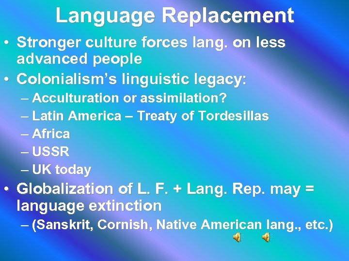 Language Replacement • Stronger culture forces lang. on less advanced people • Colonialism's linguistic