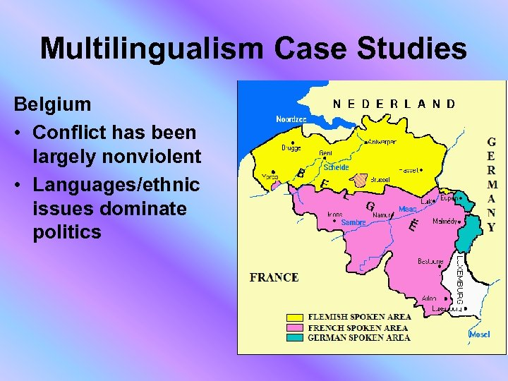 Multilingualism Case Studies Belgium • Conflict has been largely nonviolent • Languages/ethnic issues dominate