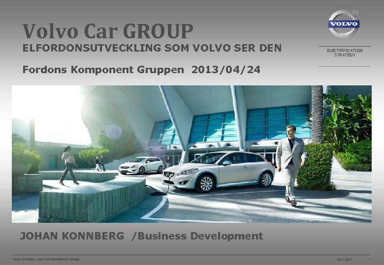 Volvo Car GROUP ELFORDONSUTVECKLING SOM VOLVO SER DEN ELECTRIFICATION STRATEGY Fordons Komponent Gruppen 2013/04/24