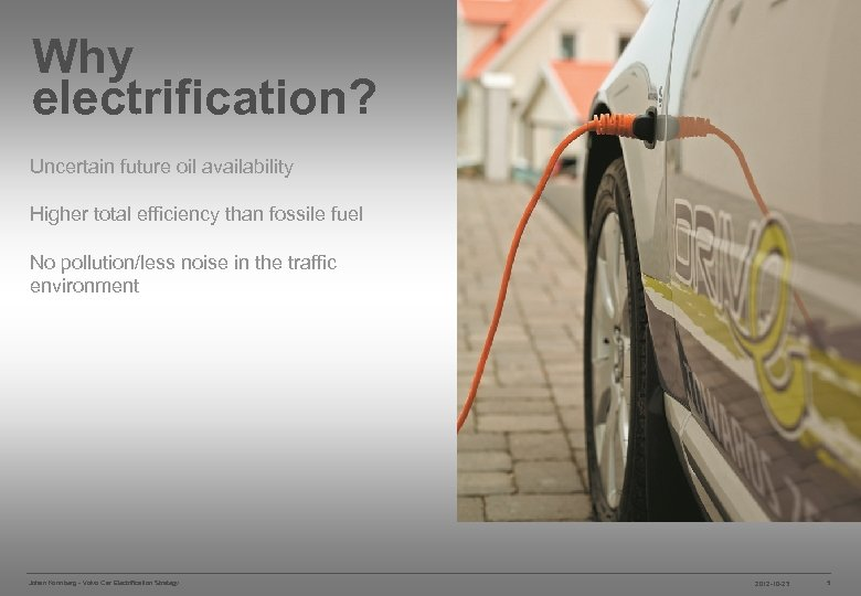 Why electrification? ELECTRIFICATION STRATEGY Uncertain future oil availability Higher total efficiency than fossile fuel