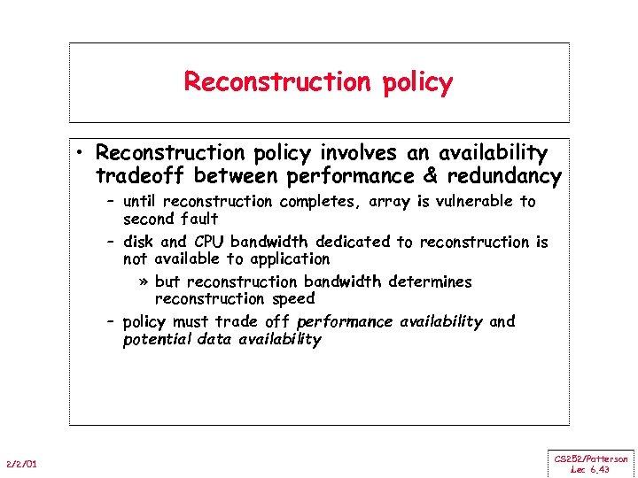 Reconstruction policy • Reconstruction policy involves an availability tradeoff between performance & redundancy –