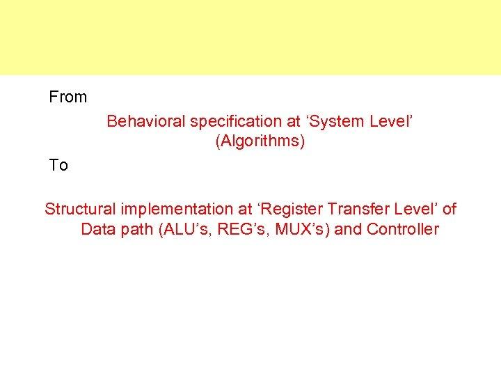 From Behavioral specification at 'System Level' (Algorithms) To Structural implementation at 'Register Transfer Level'