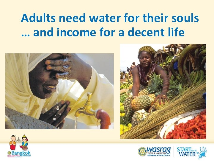 Adults need water for their souls … and income for a decent life